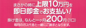 まさかの時に上限10万円を即日即金でお支払い!掛け金は、なんと1ヶ月200円(1口)毎月のガス代金と一緒にご請求となります。